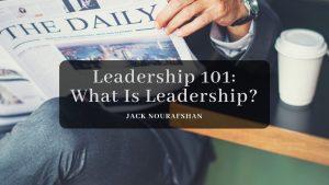 Leadership 101 What Is Leadership jack nourafshan