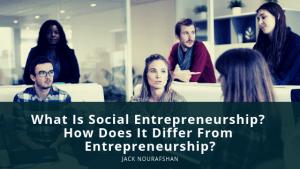 JN What Is Social Entrepreneurship How Does It Differ From Entrepreneurship, Jack Nourafshan