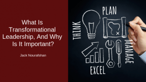What Is Transformational Leadership, And Why Is It Important, Jack Nourafshan